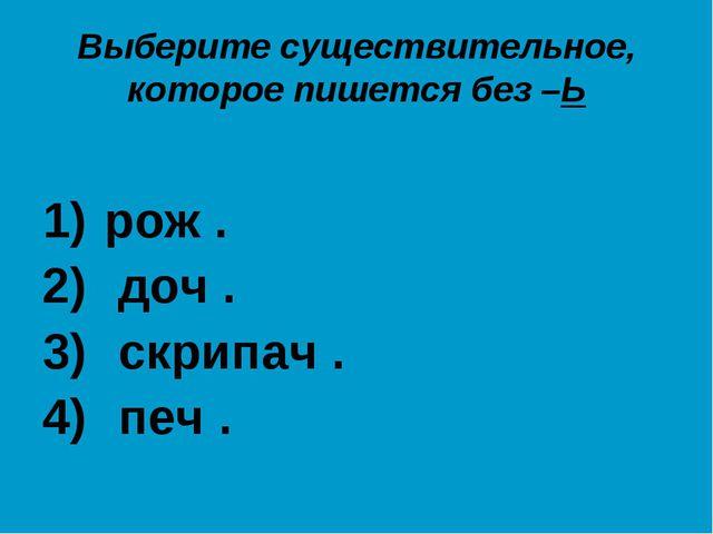 Выберите существительное, которое пишется без –Ь рож . доч . скрипач . печ .