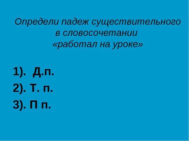 Определи падеж существительного в словосочетании «работал на уроке» 1). Д.п....
