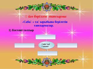 Үйге берілген тапсырма: «Сабақ» тақырыбына берілетін тапсырмалар. 1) Кестені