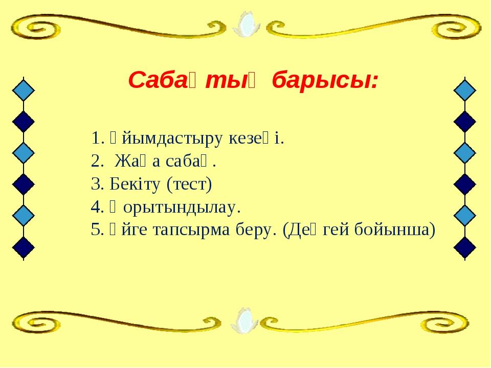 Сабақтың барысы: 1. Ұйымдастыру кезеңі. 2. Жаңа сабақ. 3. Бекіту (тест)...
