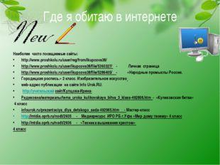 Где я обитаю в интернете Наиболее часто посещаемые сайты: http://www.proshkol