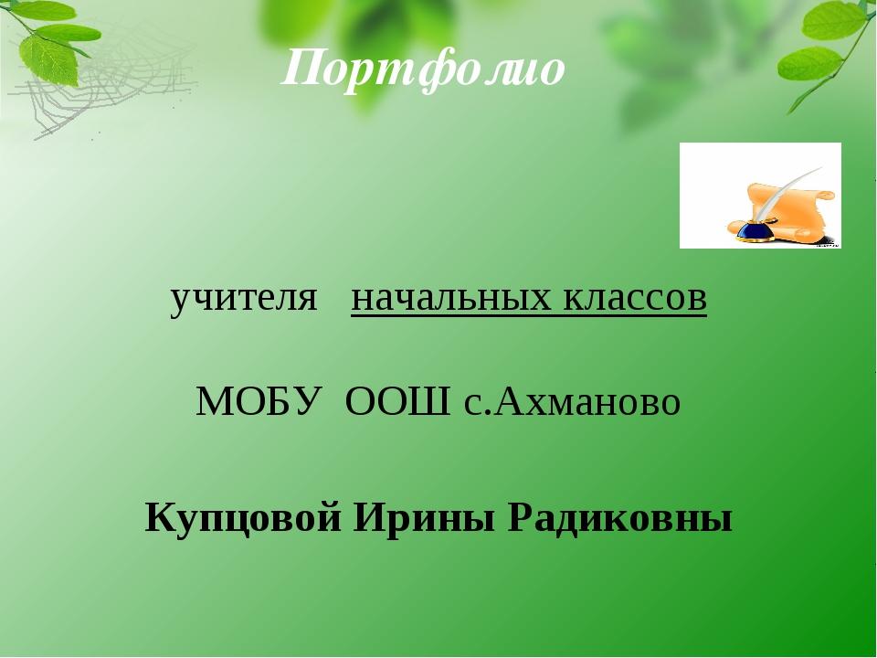 Портфолио учителя начальных классов МОБУ ООШ с.Ахманово Купцовой Ирины Радико...