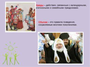 Обряды – действия, связанные с календарными, религиозными и семейными праздни