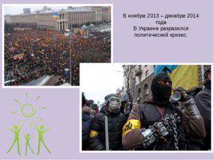В ноябре 2013 – декабре 2014 года В Украине разразился политический кризис.