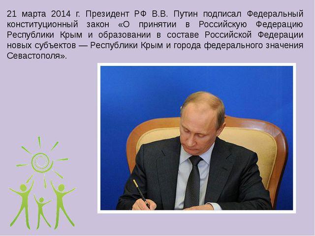 21 марта 2014 г. Президент РФ В.В. Путин подписал Федеральный конституционный...