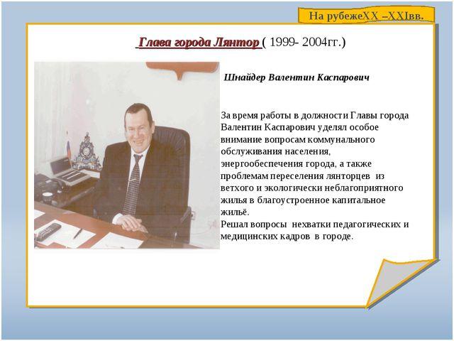 Глава города Лянтор ( 1999- 2004гг.) Шнайдер Валентин Каспарович За время ра...