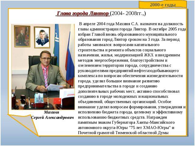 Глава города Лянтор (2004- 2008гг.,) В апреле 2004 года Махиня С.А. назначен...