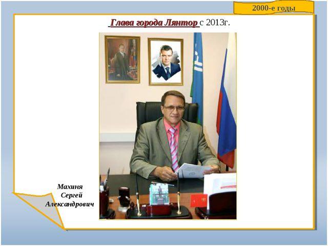 Глава города Лянтор с 2013г. Махиня Сергей Александрович 2000-е годы