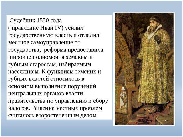 Судебник 1550 года ( правление Иван IV) усилил государственную власть и отде...