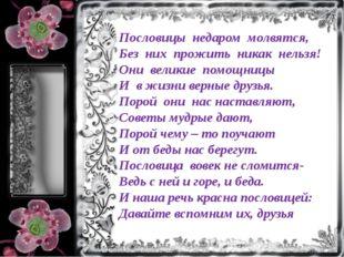 Пословицы недаром молвятся, Без них прожить никак нельзя! Они великие