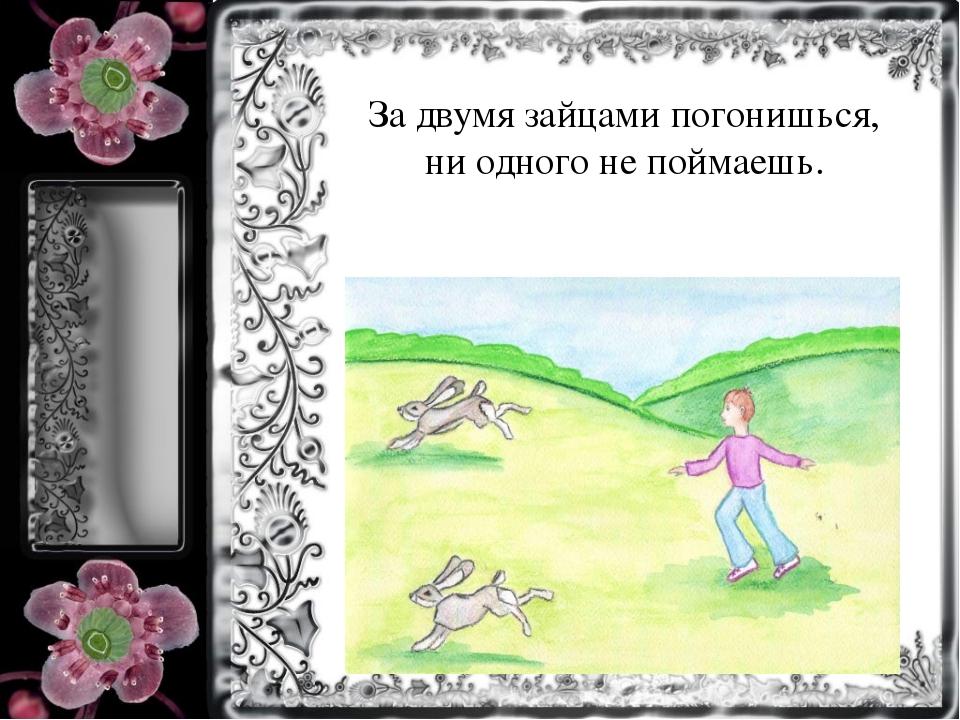 За двумя зайцами погонишься, ни одного не поймаешь.
