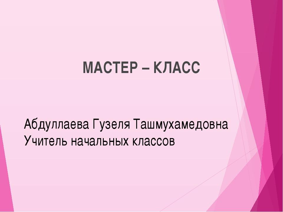 МАСТЕР – КЛАСС Абдуллаева Гузеля Ташмухамедовна Учитель начальных классов