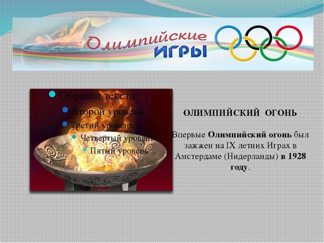 ОЛИМПИЙСКИЙ ОГОНЬ ВпервыеОлимпийский огоньбыл зажжен на IX летних Играх в...