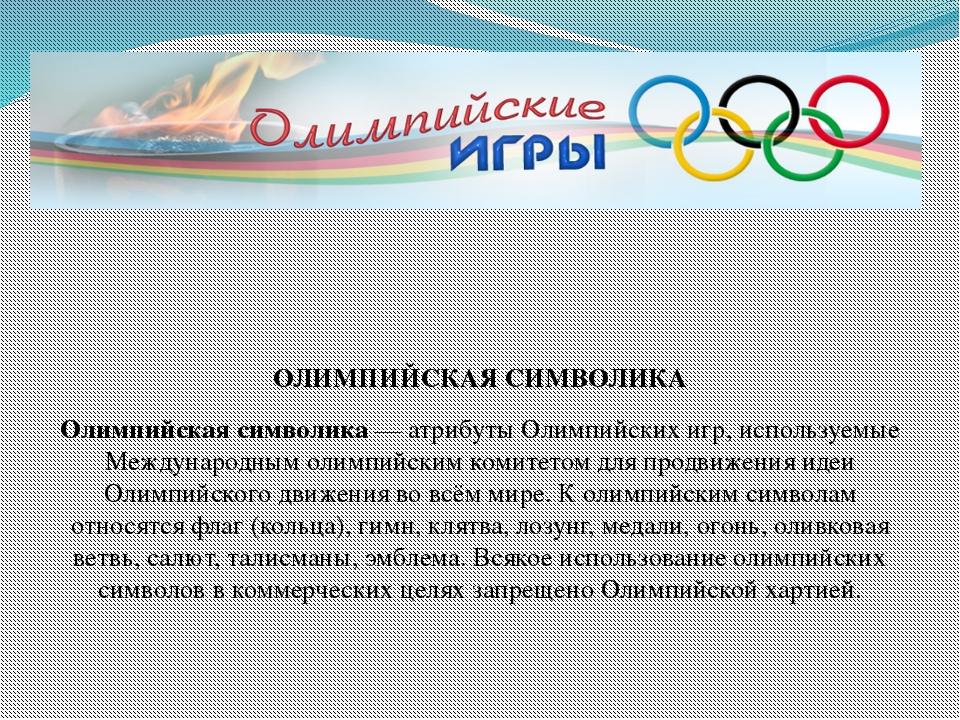 ОЛИМПИЙСКАЯ СИМВОЛИКА Олимпийская символика— атрибуты Олимпийских игр, испо...