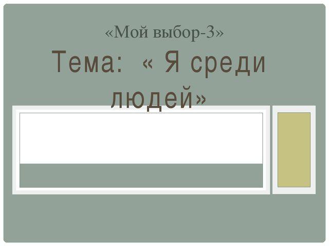 Тема: « Я среди людей» «Мой выбор-3»