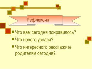 Рефлексия Что вам сегодня понравилось? Что нового узнали? Что интересного ра