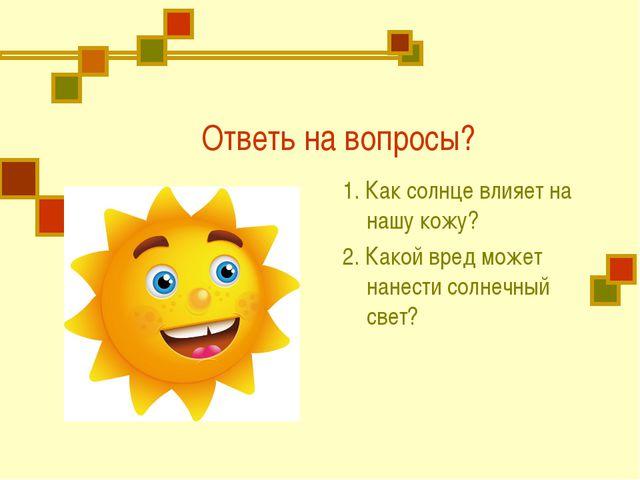Ответь на вопросы? 1. Как солнце влияет на нашу кожу? 2. Какой вред может нан...