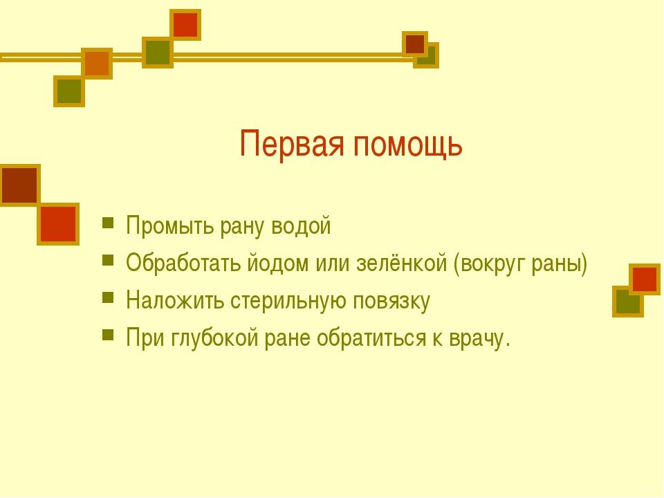 Первая помощь Промыть рану водой Обработать йодом или зелёнкой (вокруг раны)...