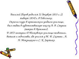 Василий Перов родился 21 декабря 1833 г. (2 января 1834) г. в Тобольске. Око