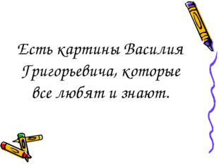 Есть картины Василия Григорьевича, которые все любят и знают.