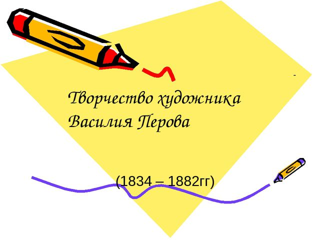 - (1834 – 1882гг) Творчество художника Василия Перова