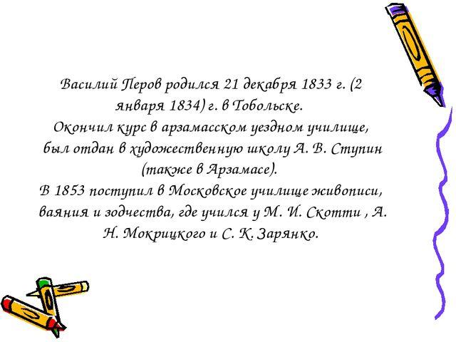 Василий Перов родился 21 декабря 1833 г. (2 января 1834) г. в Тобольске. Око...