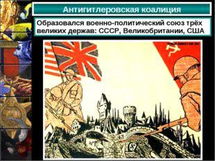 Антигитлеровская коалиция Образовался военно-политический союз трёх великих д