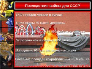 Последствия войны для СССР 1710 городов лежали в руинах Уничтожены 70 тысяч д
