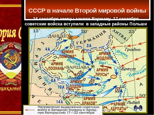 СССР в начале Второй мировой войны 16 сентября немцы заняли Варшаву. 17 сент...