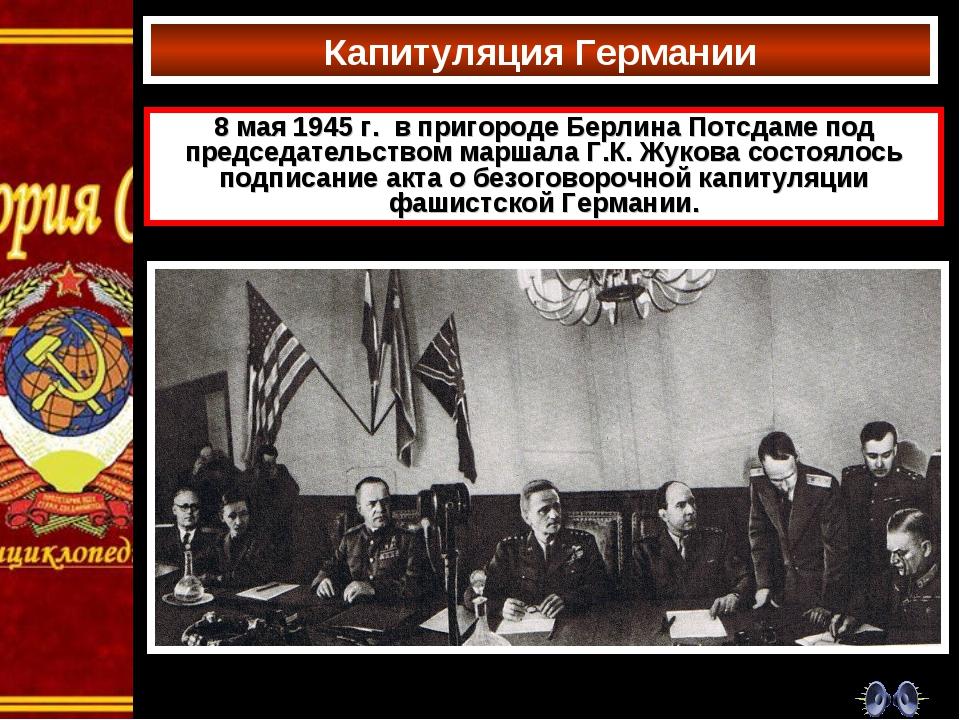 Капитуляция Германии 8 мая 1945 г. в пригороде Берлина Потсдаме под председат...
