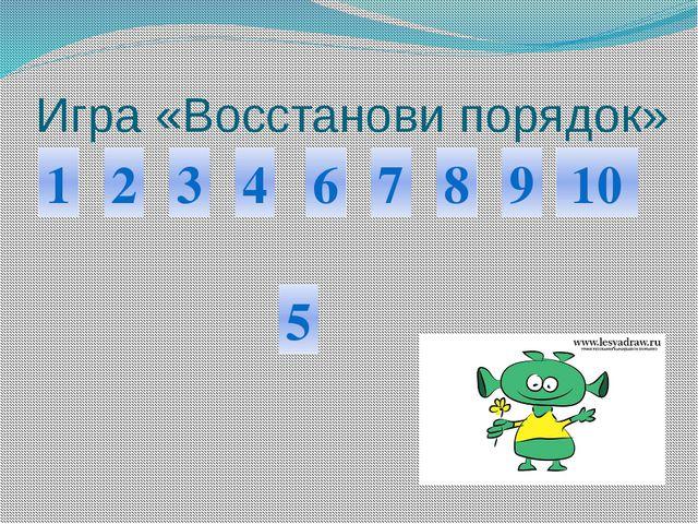 Игра «Восстанови порядок» 1 6 2 3 4 7 8 5 9 10