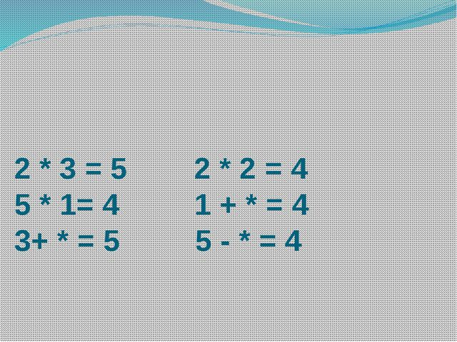 2 * 3 = 5 2 * 2 = 4 5 * 1= 4 1 + * = 4 3+ * = 5 5 - * = 4