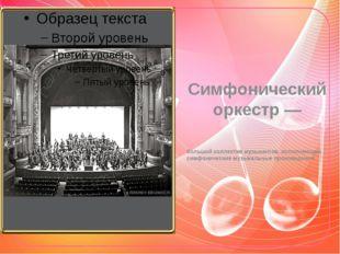 Симфонический оркестр — большой коллектив музыкантов, исполняющих симфоническ