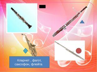 Кларнет , фагот, саксофон, флейта