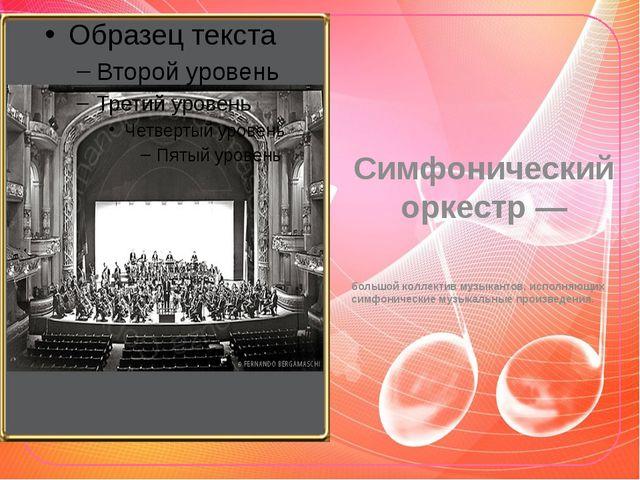 Симфонический оркестр — большой коллектив музыкантов, исполняющих симфоническ...
