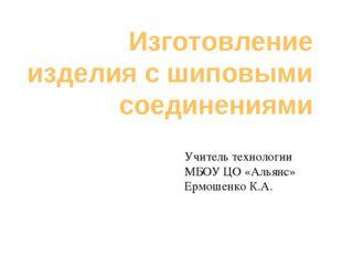 Изготовление изделия с шиповыми соединениями Учитель технологии МБОУ ЦО «Алья
