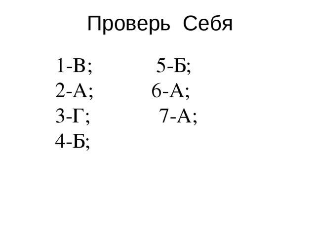 Проверь Себя 1-В; 5-Б; 2-А; 6-А; 3-Г; 7-А; 4-Б;
