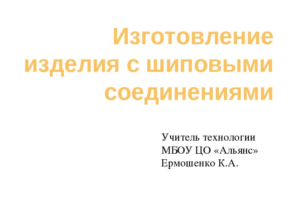 Изготовление изделия с шиповыми соединениями Учитель технологии МБОУ ЦО «Алья...