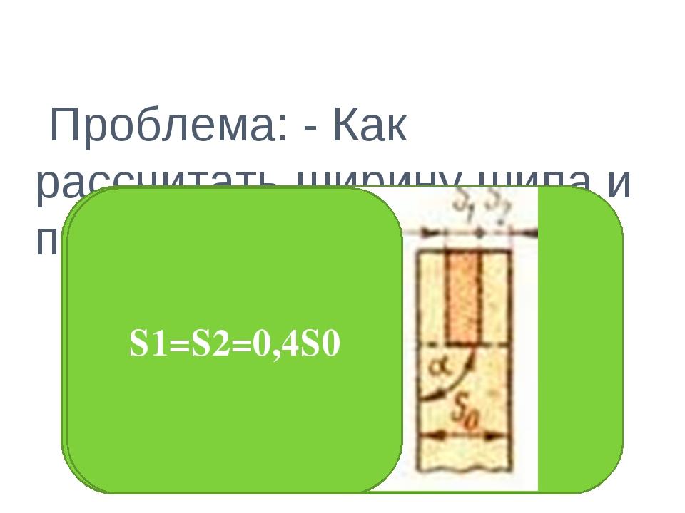 Проблема: - Как рассчитать ширину шипа и проушины? S1=S2=0,4S0