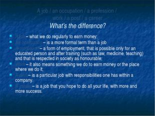 A job / an occupation / a profession /  work / a post / a career What's the d
