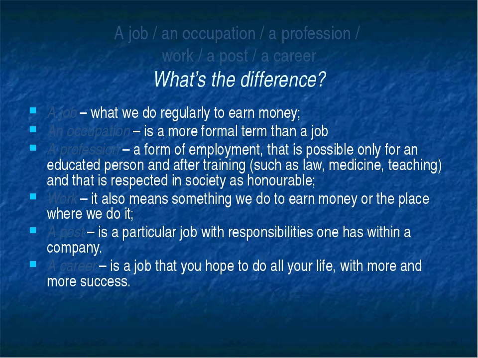 A job / an occupation / a profession /  work / a post / a career What's the d...