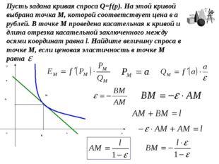 Пусть задана кривая спроса Q=f(p). На этой кривой выбрана точка М, которой со