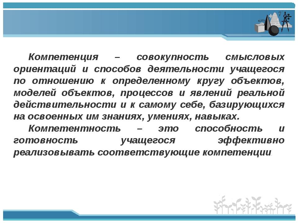 Компетенция – совокупность смысловых ориентаций и способов деятельности учаще...