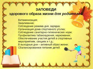 ЗАПОВЕДИ здорового образа жизни для родителей: Витаминизация; Закаливание; Со