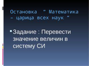 "Остановка "" Математика – царица всех наук "" Задание : Перевести значение вели"