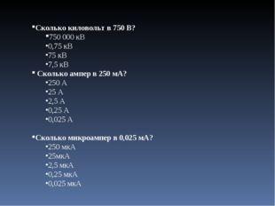 Сколько киловольт в 750 В? 750000 кВ 0,75 кВ 75 кВ 7,5 кВ Сколько ампер в