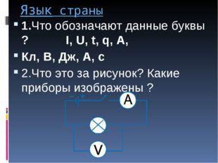 Язык страны 1.Что обозначают данные буквы ? I, U, t, q, A, Кл, В, Дж, А, с 2.