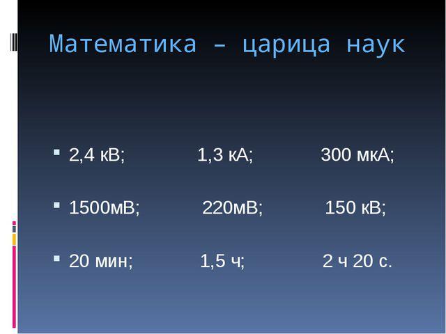 Математика – царица наук 2,4 кВ; 1,3 кА; 300 мкА; 1500мВ; 220мВ; 150 кВ; 20 м...