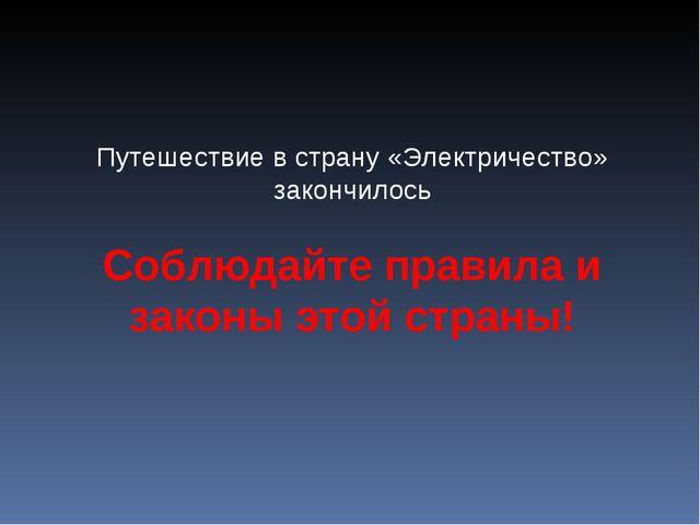 Путешествие в страну «Электричество» закончилось Соблюдайте правила и законы...