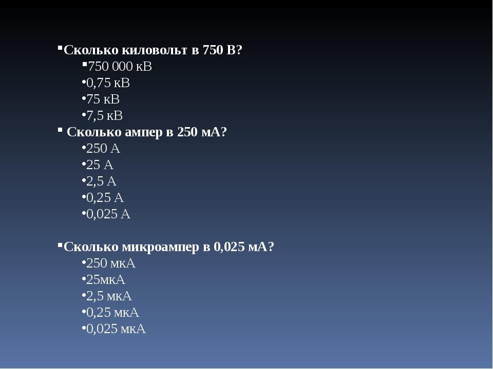 Сколько киловольт в 750 В? 750000 кВ 0,75 кВ 75 кВ 7,5 кВ Сколько ампер в...